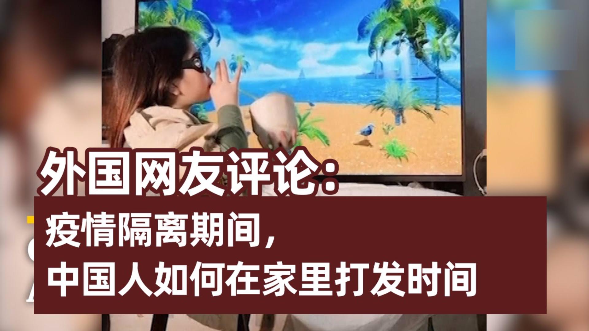外国网友评论《隔离期间,中国人如何在家里打发时间》:太逗比了