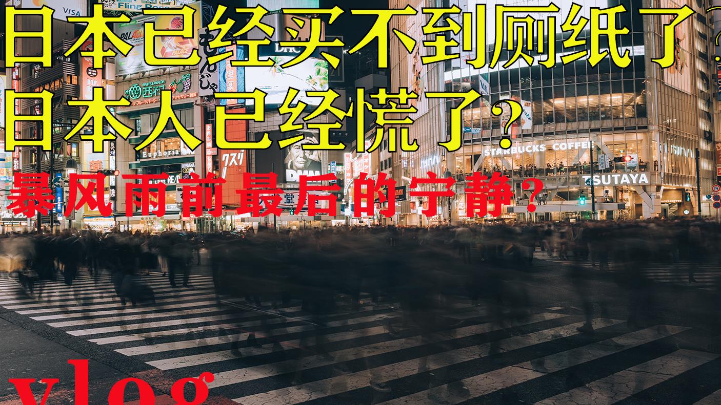 日本已经买不到厕纸了?日本人已经慌了?-记录日本暴风雨前最后的宁静