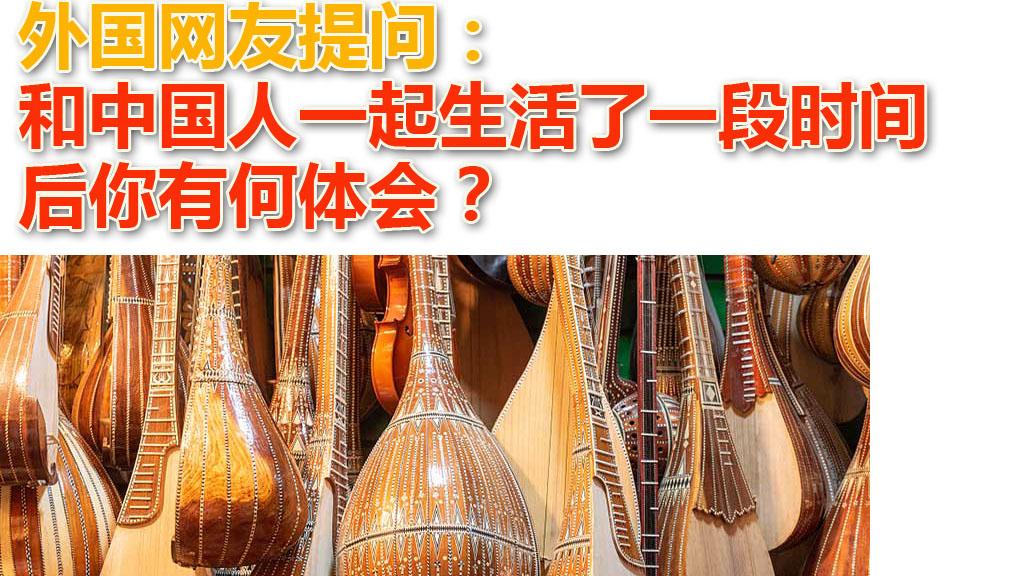 外国网友提问:和中国人一起生活了一段时间后你有何体会?