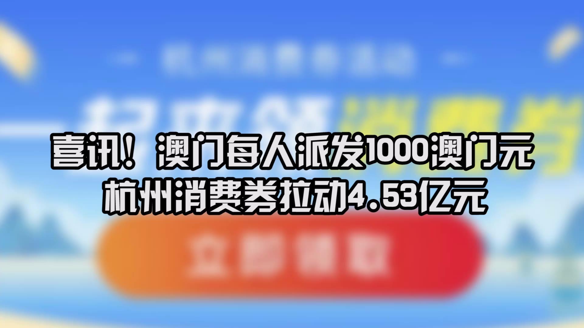 喜讯!澳门每人派发1000澳门元,杭州消费券拉动4.53亿元!