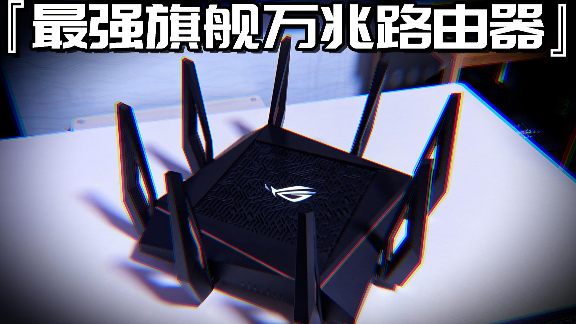 开箱售价5000元的路由器!ROG旗舰万兆WIFI6玩家国度GT-AX11000开箱/体验