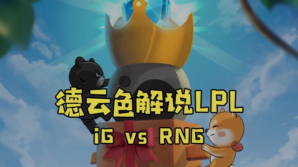 【德云色解说LPL】iG vs RNG:久违的电竞春晚,熟悉的难忘今宵