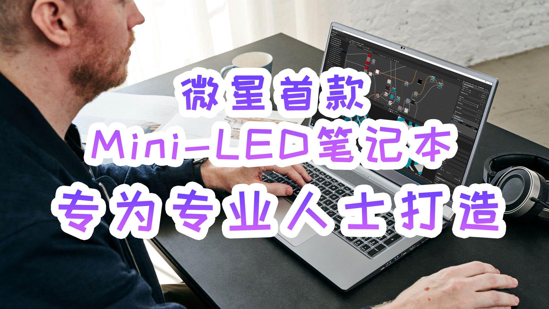微星首款Mini-LED笔记本上架,专为专业人士打造