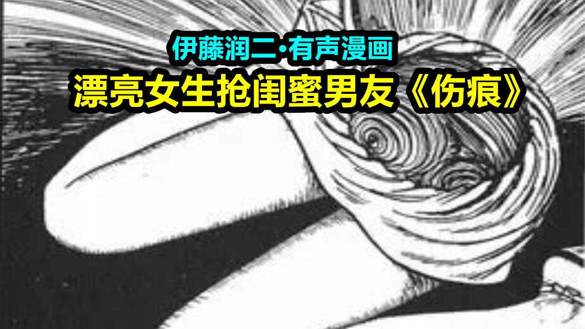 【漫声漫色】漂亮少女抢闺蜜男朋友,有声漫画代入感解说《伤痕》,伊藤润二