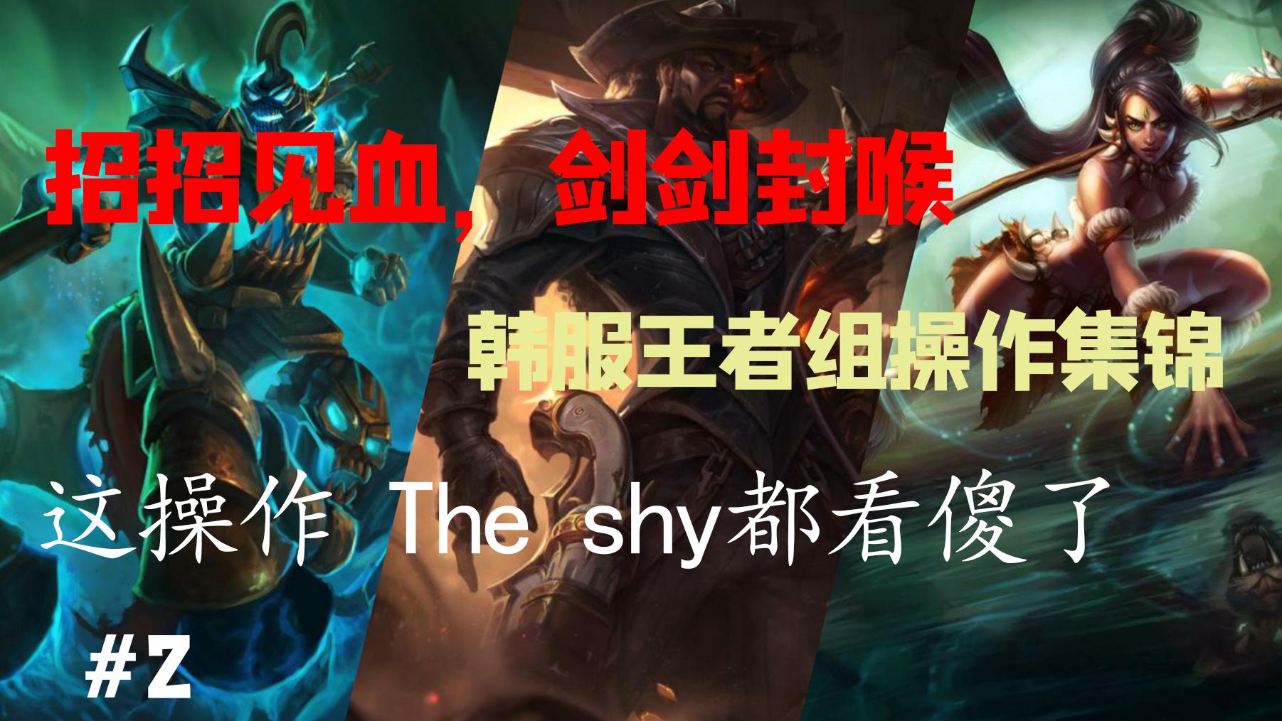 【韩服王者组】招招见血,剑剑封喉;韩服王者,恐怖如斯    The shy,Faker领衔