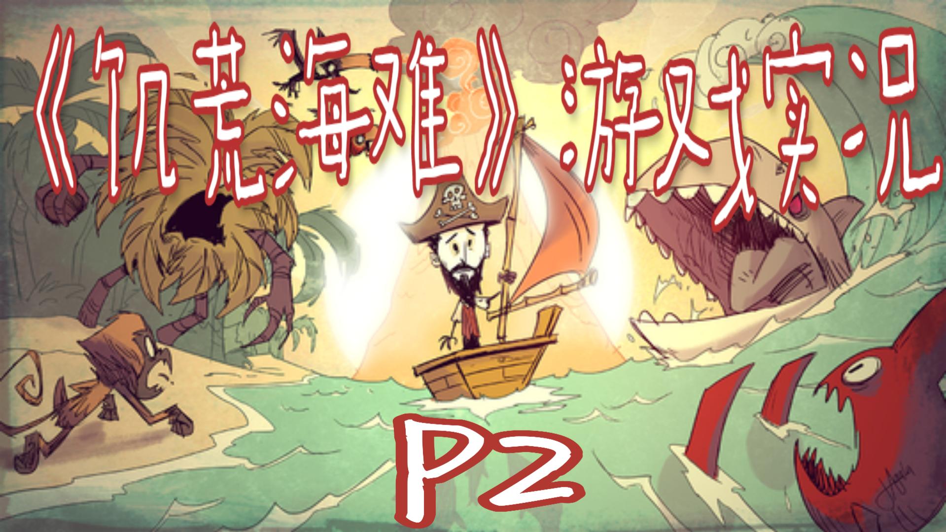 【非攻略娱乐向】《饥荒海难》P2今天是个好日子~今天是个好日子!