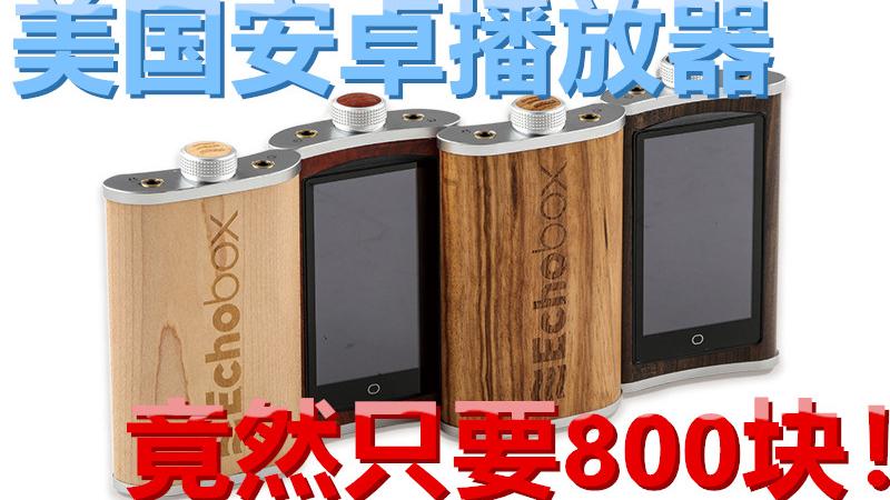800块买到进口安卓HIFI播放器!Echobox Explorer X1测评!