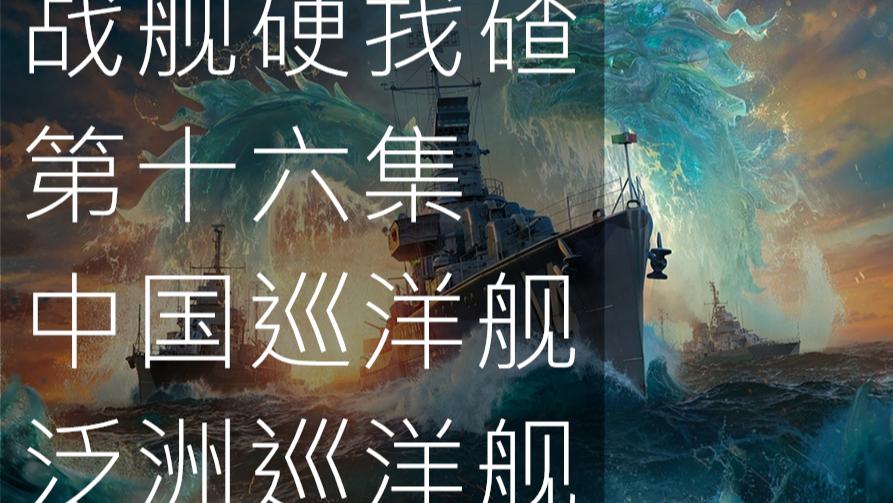 【战舰硬找碴】第十六集 中国巡洋舰以及泛大洲巡洋舰