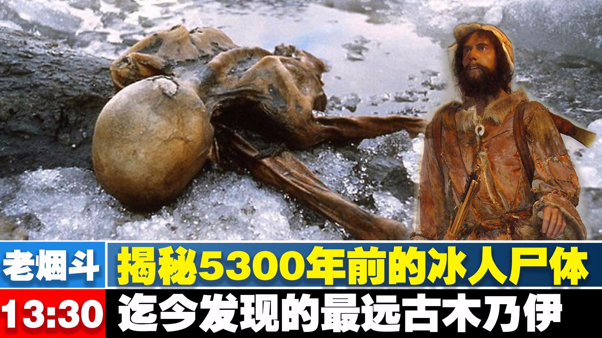 【老烟斗】5300年前的冰人尸体,迄今发现的最远古木乃伊!