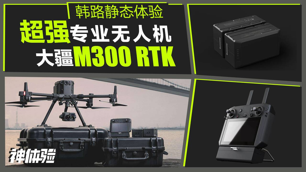 神体验:韩路静态体验超强专业无人机 大疆M300 RTK