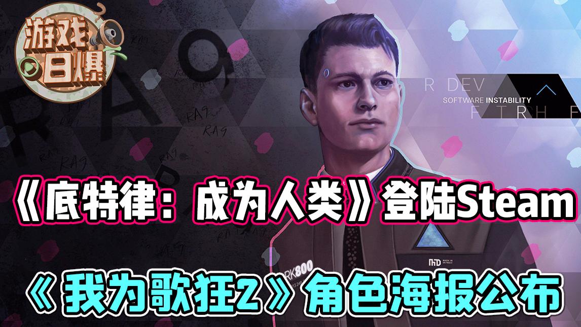 【游戏日爆】《底特律:成为人类》登陆Steam,《我为歌狂2》角色海报公布