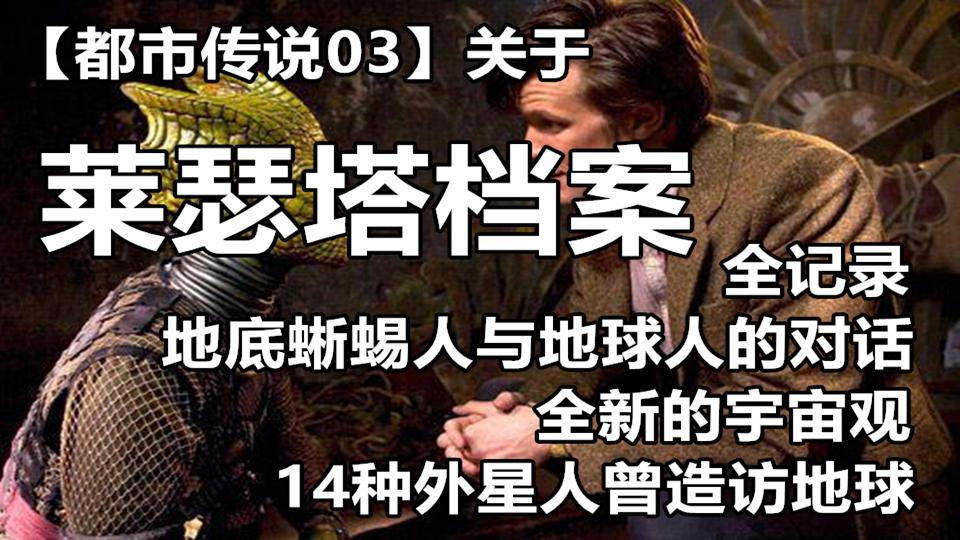 【都市传说03】莱瑟塔档案的全记录,地底蜥蜴人与地球人的对话,14个外星种族先后造访地球,全新宇宙观