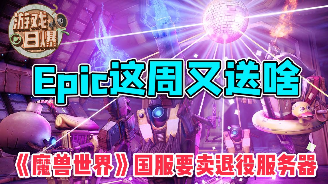 【游戏日爆】Epic这周又送啥,《魔兽世界》国服要卖退役服务器