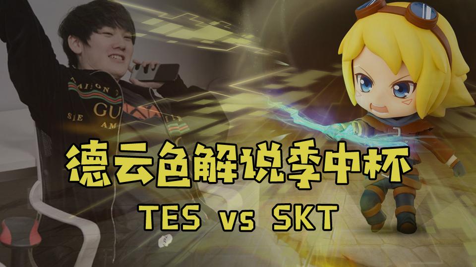 【德云色解说季中杯】TES vs SKT:你们的皇帝回来了?我们的水手也来了~