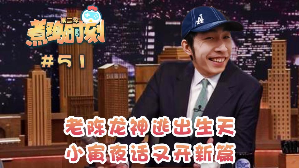【煮鸡时刻 第二季】第51期  老陈龙神逃出生天 小寅夜话又开新篇