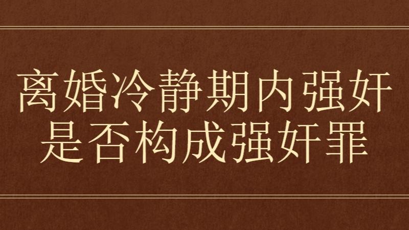 小崔说法:离婚冷静期内丈夫违背妻子意愿,强行发生性行为是否构成强奸罪?