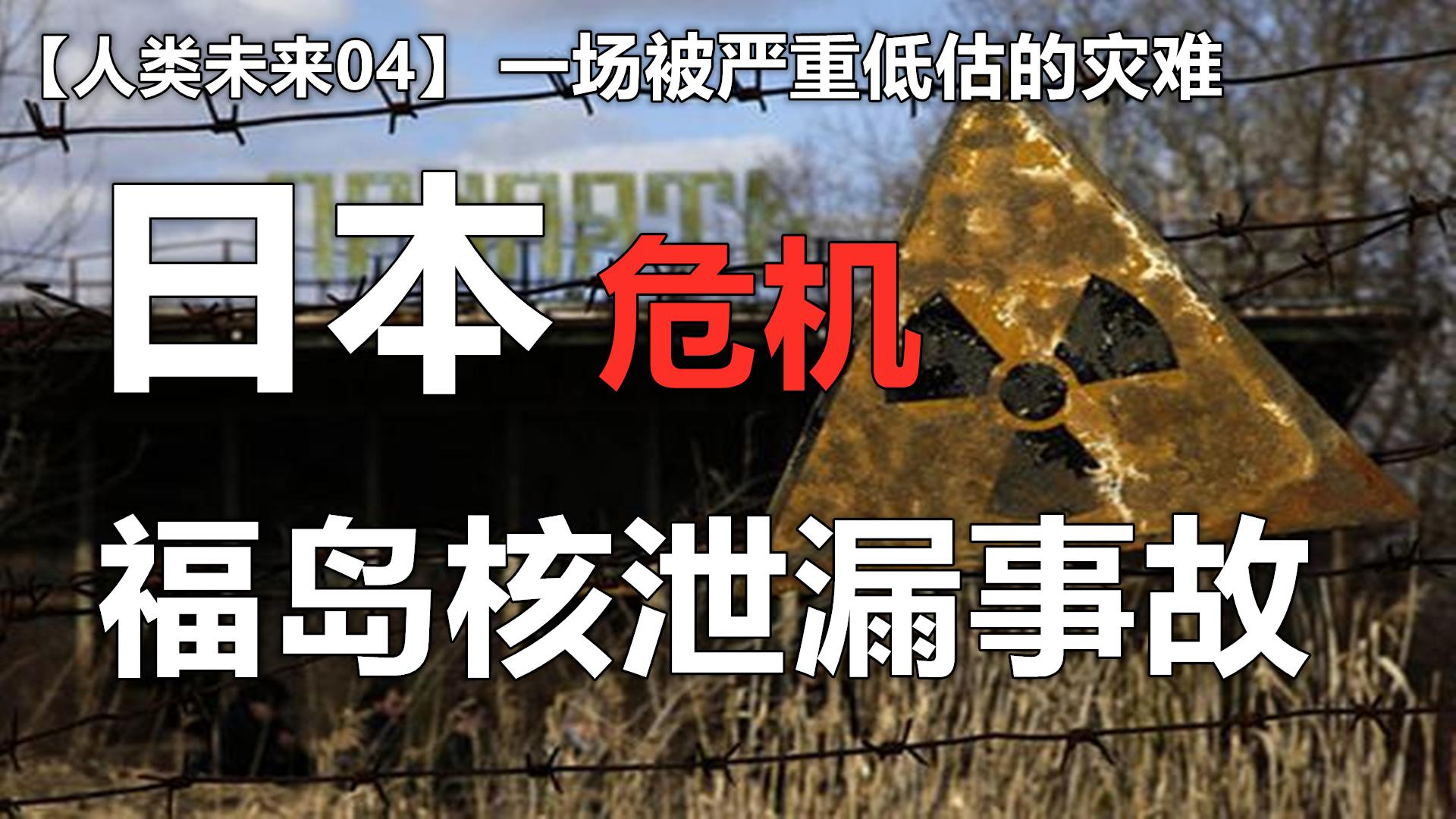 【人类未来04】一场被严重低估的灾难,日本福岛核泄漏事故,导致人类末日的可能