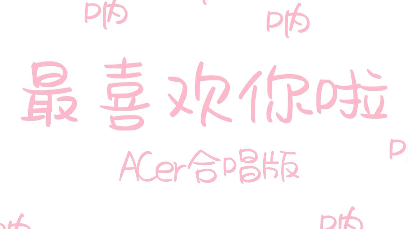 【ACer合唱】【呐呐呐】叮 您有一份来自ACer们的夏日情书 请查收!【夏日蕉易战】