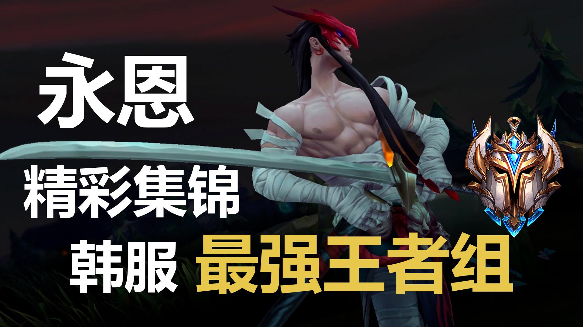 【初露锋芒】韩服最强王者组永恩精彩集锦