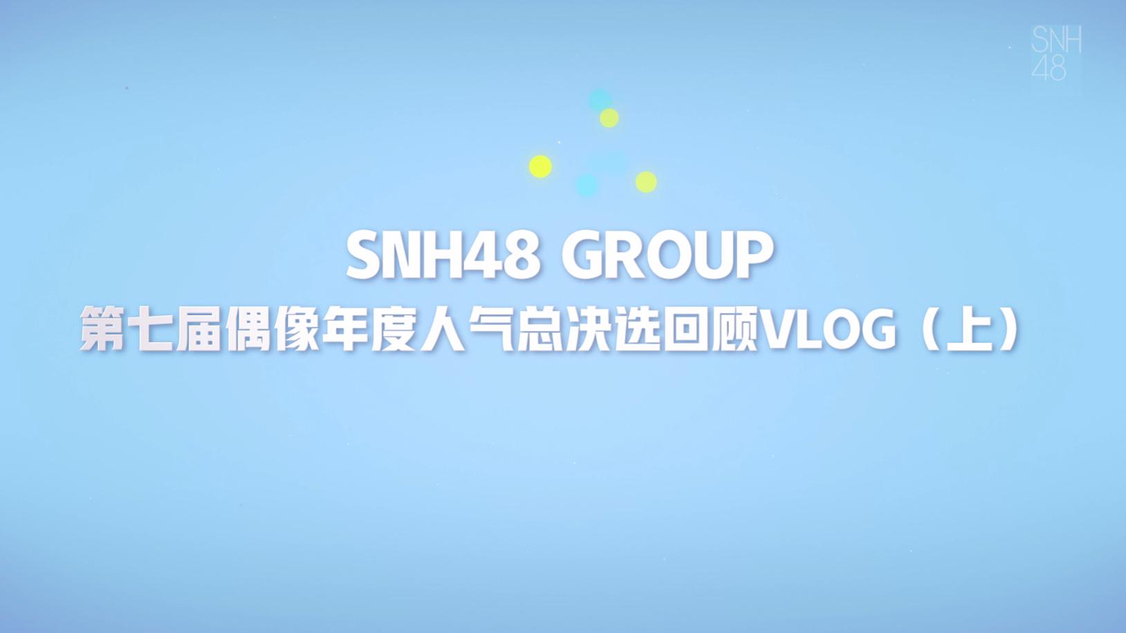 【SNH48 GROUP】第七届偶像年度人气总决选回顾VLOG(上)