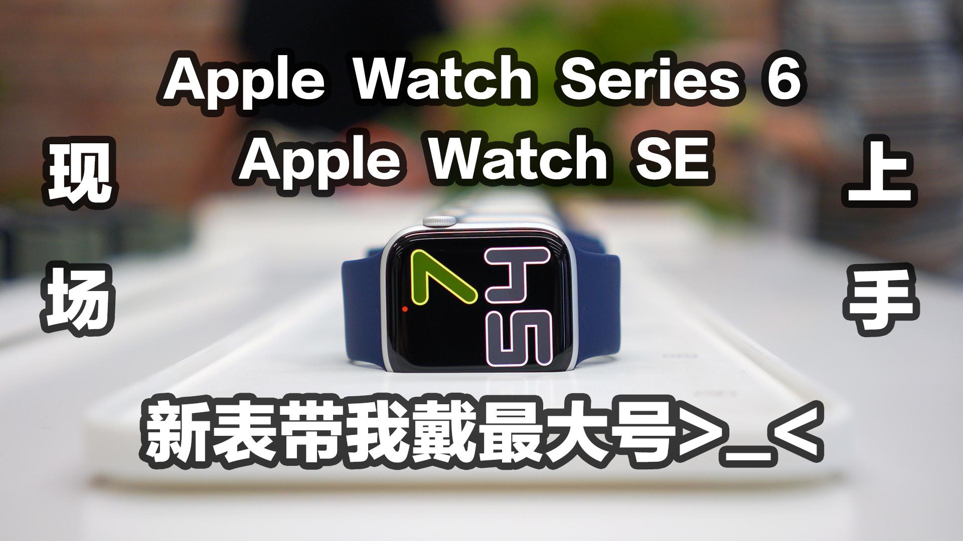 Apple Watch 6与SE现场体验!新表带我戴最大号你敢信