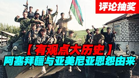 【评论-抽奖】祸从何处起?阿塞拜疆亚美尼亚争端起底!