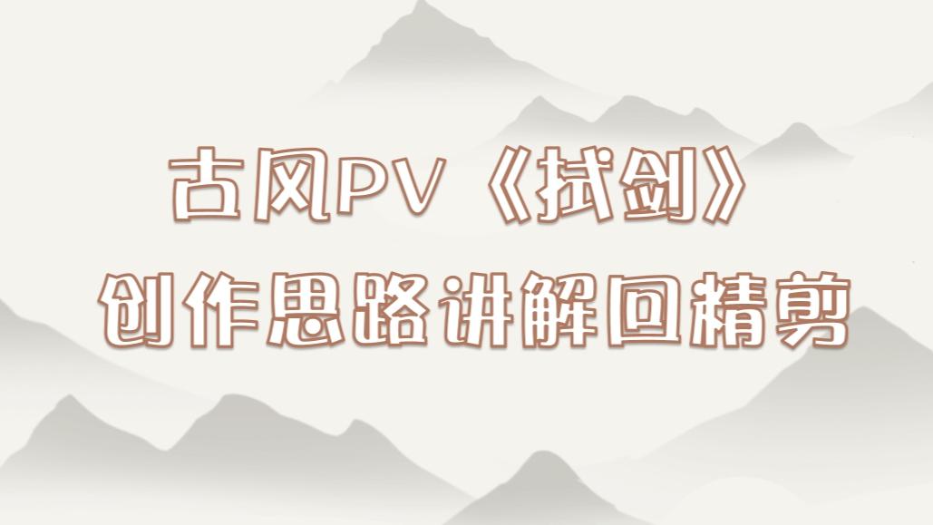 【超A新生计划】古风PV讲解回精剪