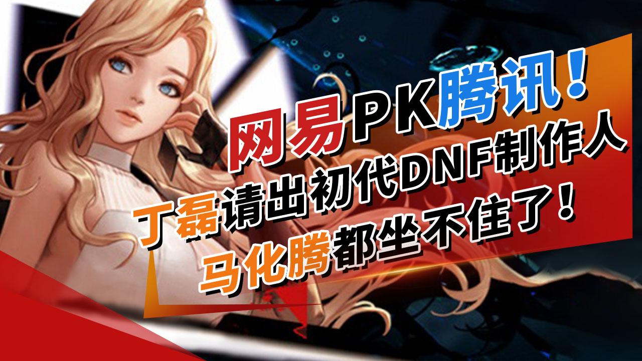 网易PK腾讯!丁磊请出初代DNF制作人,马化腾都坐不住了!