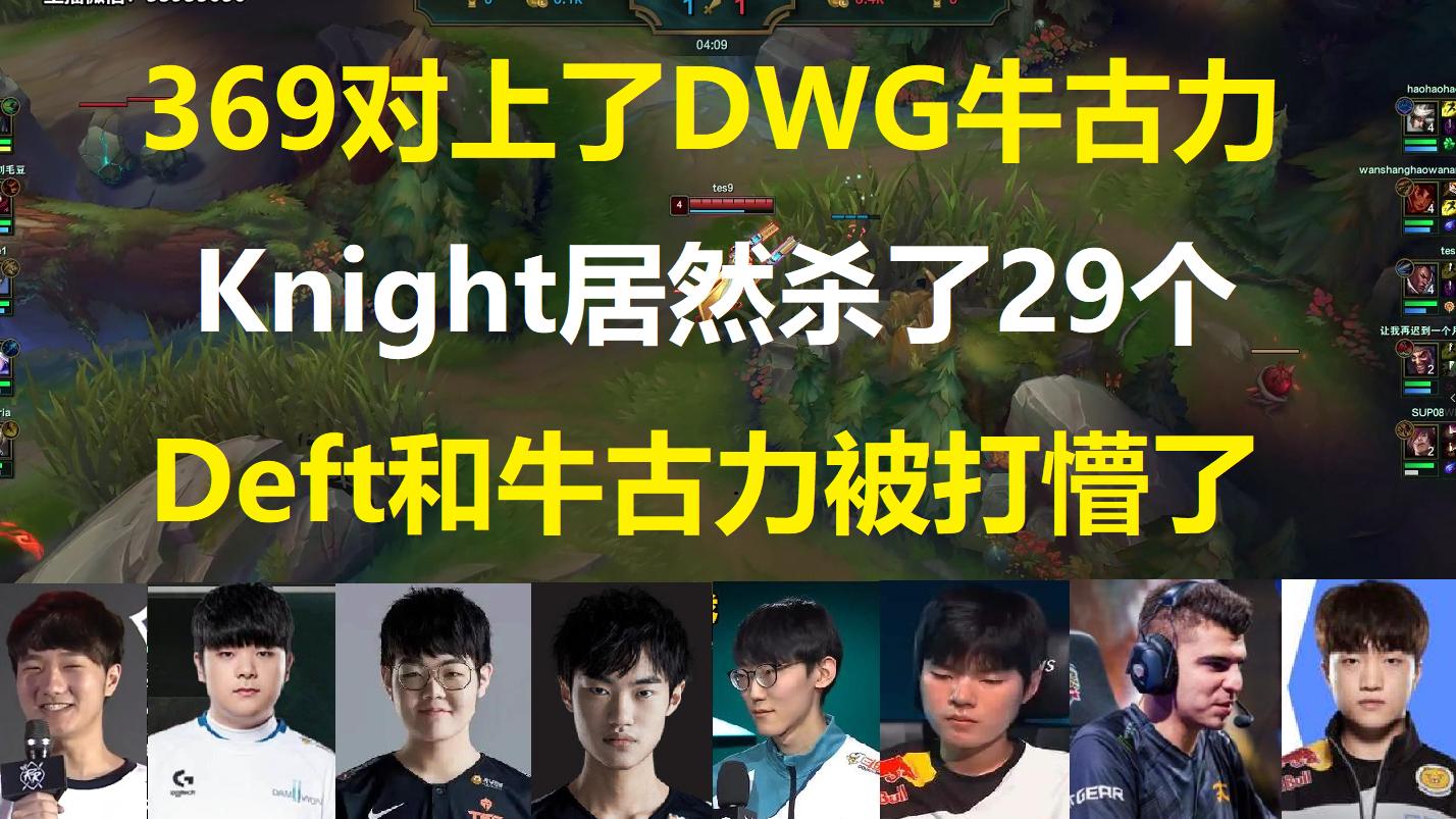 当369对上了DWG牛古力,Knight居然杀了29个,Deft和牛古力被打懵了!