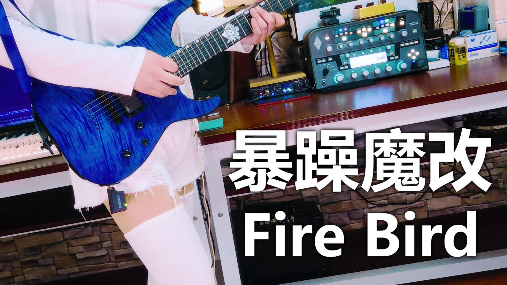暴 躁 魔 改 Fire Bird【相羽爱奈生日快乐!】