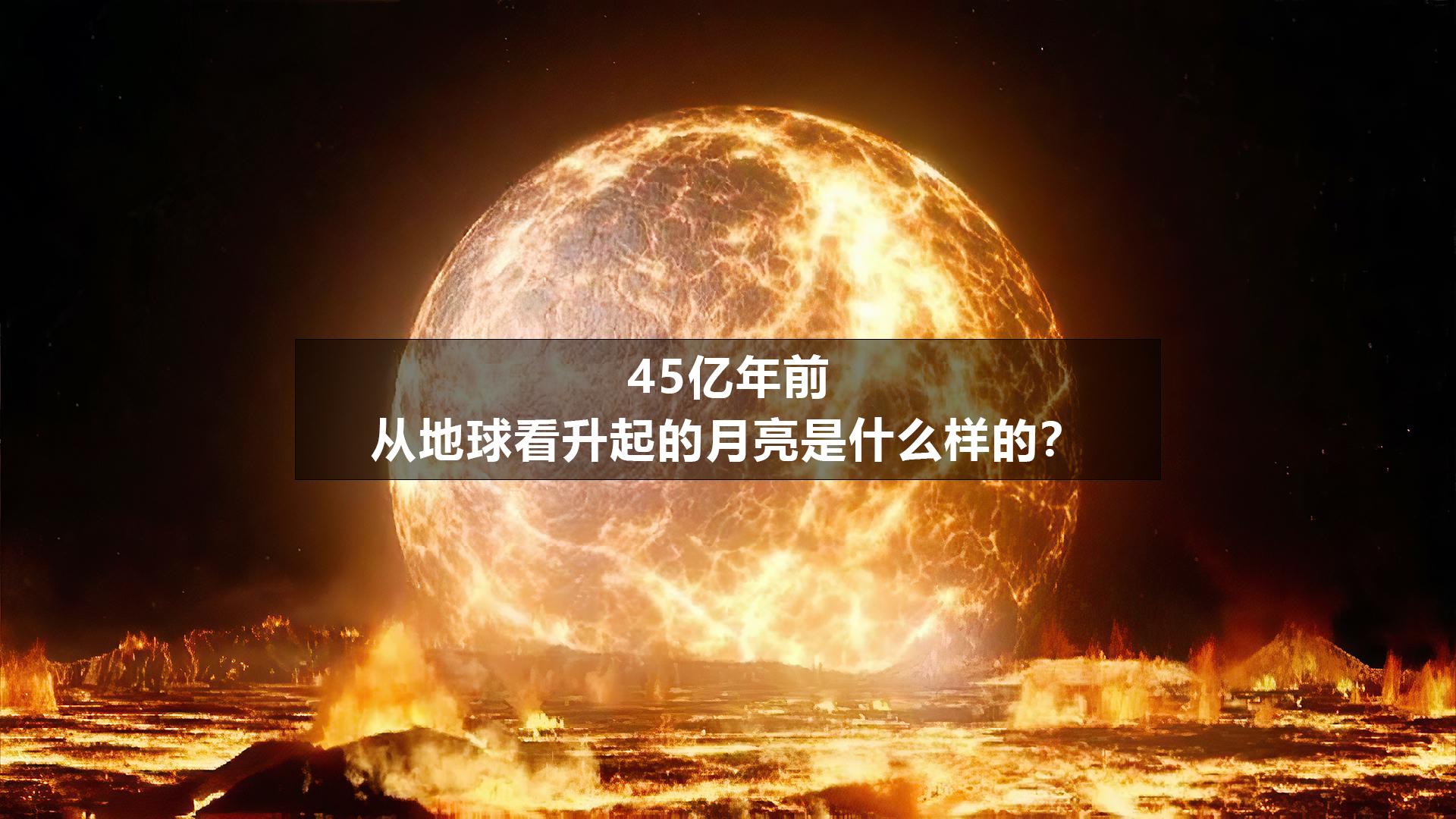 45亿年前,从地球看升起的月亮是什么样的?4K