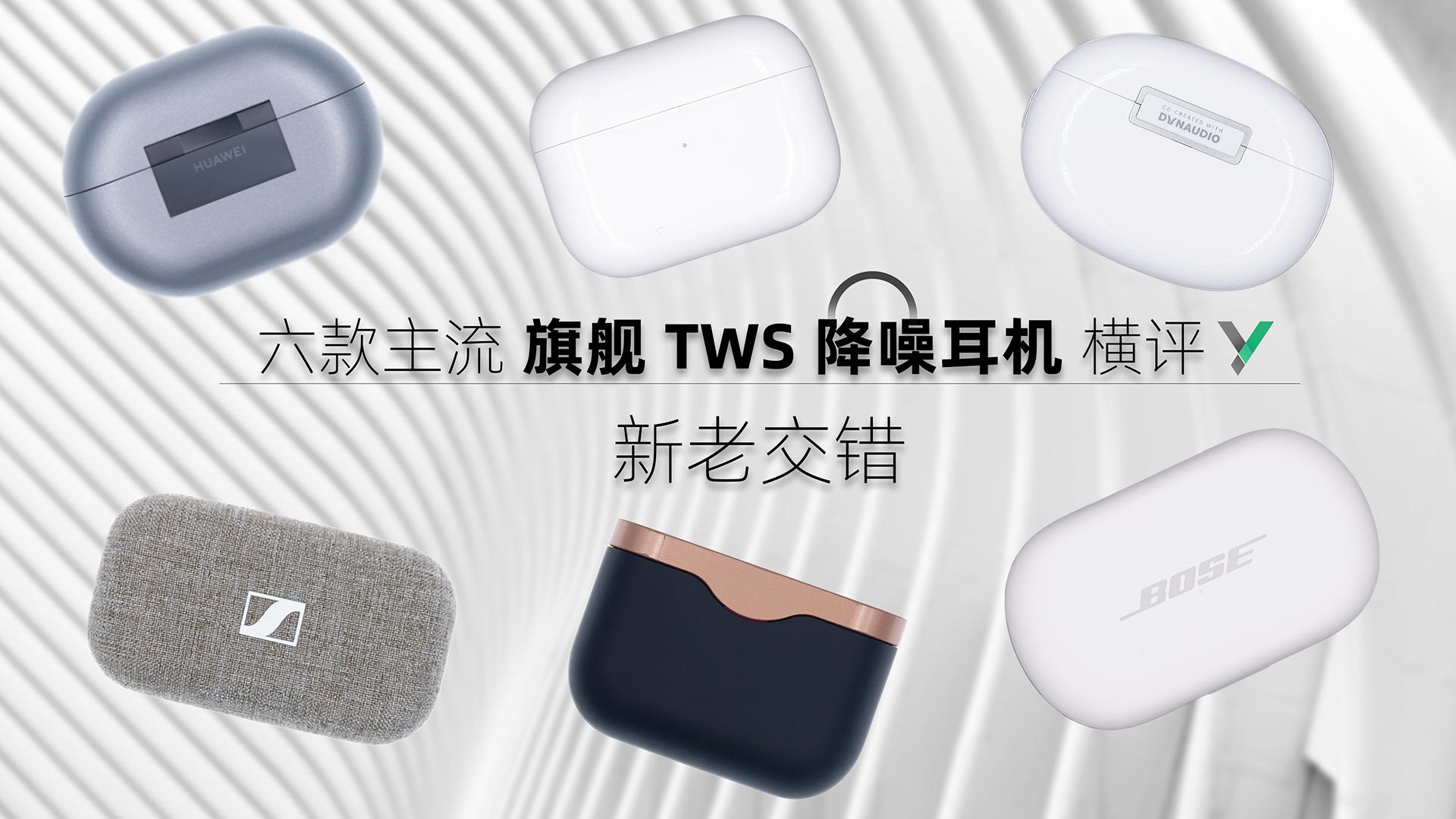 【享比】六款旗舰TWS降噪耳机横评:新老交替,群雄逐鹿