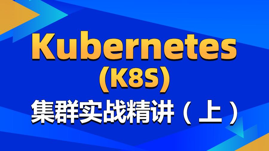 Kubernetes(k8s)集群实战教程-k8s容器化部署从入门到精通(上)