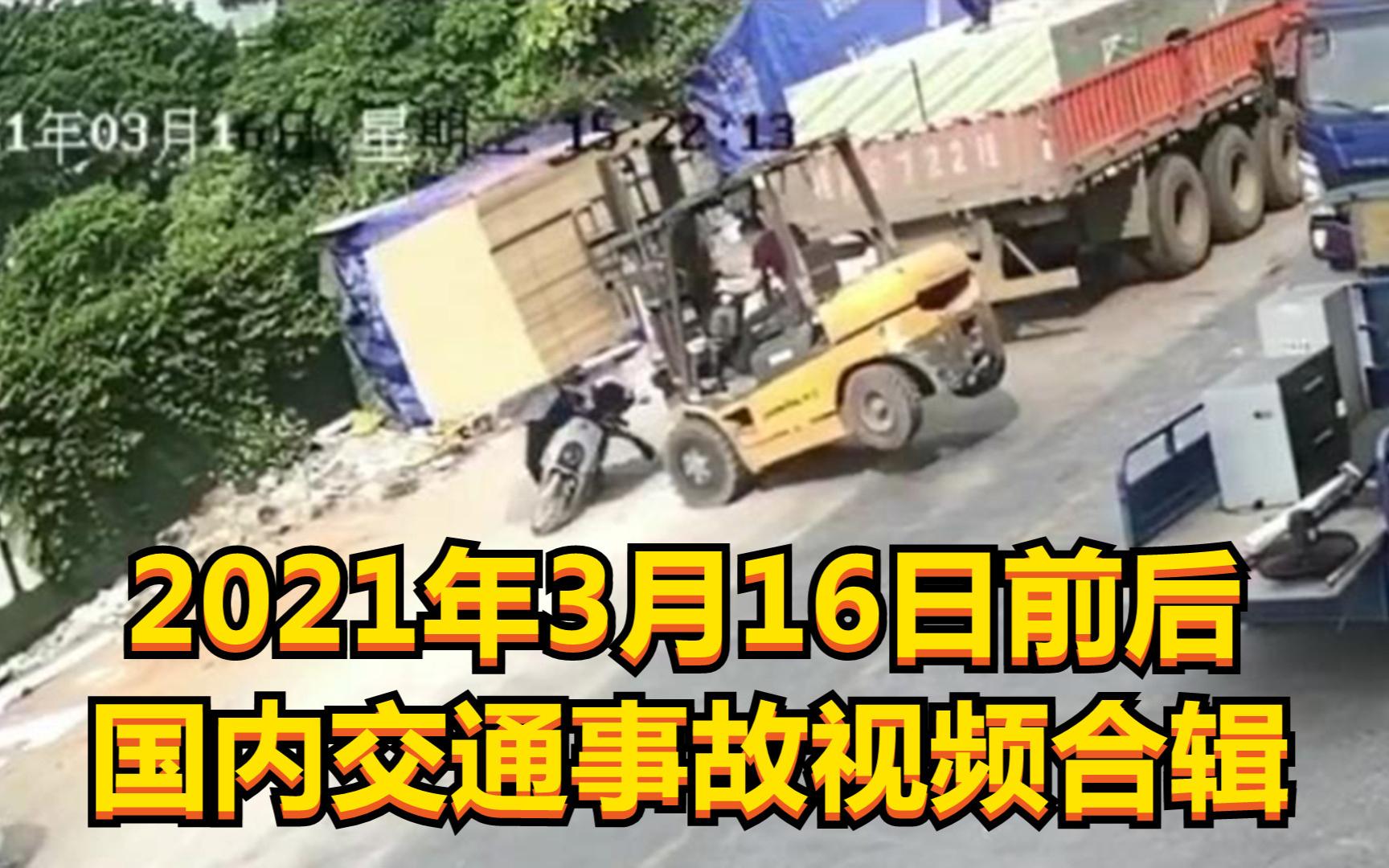 2021年3月16日前后国内交通事故视频合辑(叉车失去平衡,小伙绝地求生)