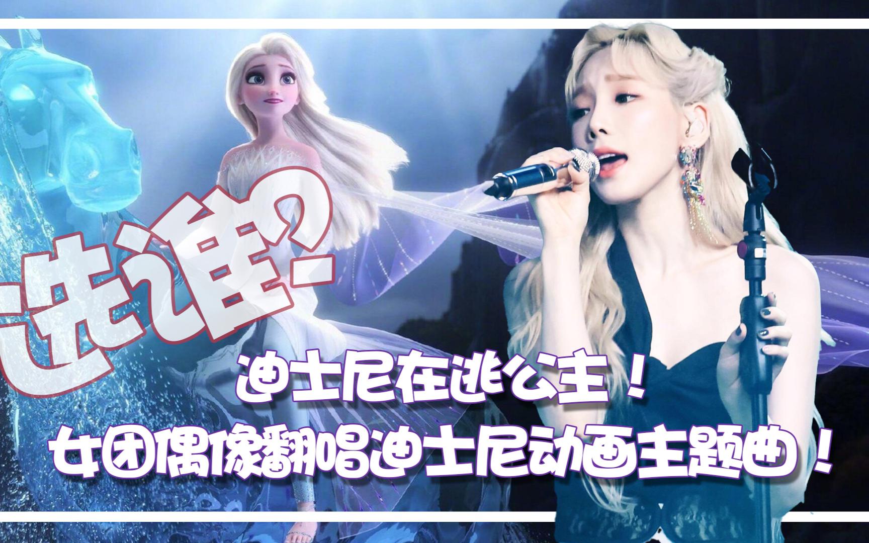 迪士尼在逃公主真人版!看女团偶像翻唱《冰雪奇缘》《阿拉丁》主题曲~你们最爱谁?