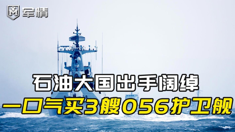 军情|石油大国出手阔绰, 一口气购买3艘056护卫舰, 还看上五代机