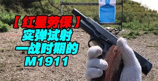 【红星劳保】一战1911手枪实弹试射及威力对比测试!